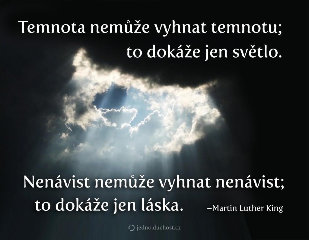 Martin Luther King - Temnota nemůže vyhnat temnotu; to dokáže jen světlo. Nenávist nedokáže vyhnat nenávist; to dokáže jen láska.