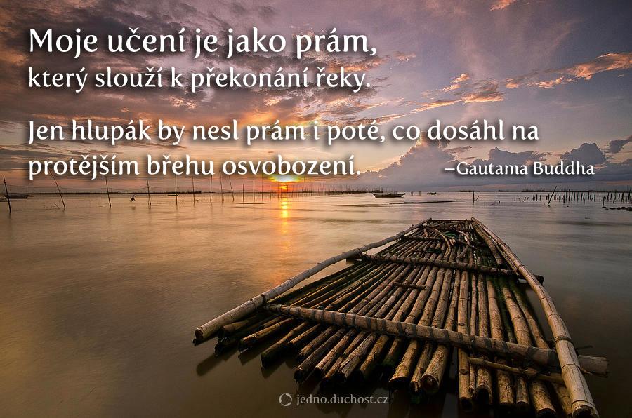 Mé učení je jako prám, který slouží k překonání řeky. Jen hlupák by nesl prám i poté, co na druhém břehu dosáhl osvobození. –Gautama Buddha